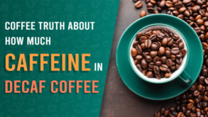 Coffee Truth About How Much Caffeine in Decaf Coffee