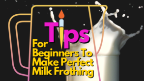 Tips For Beginners To Make Perfect Milk Frothing