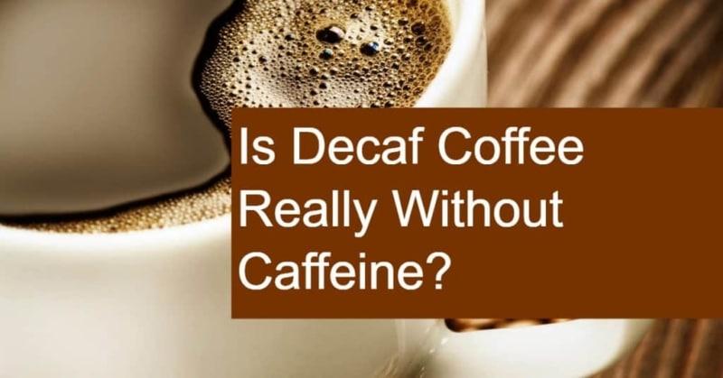 If So, Is Decaf Coffee Really Caffeine Free?