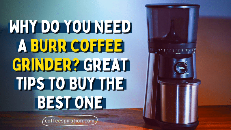 Why Do You Need A Burr Coffee Grinder? Great Tips To Buy ...